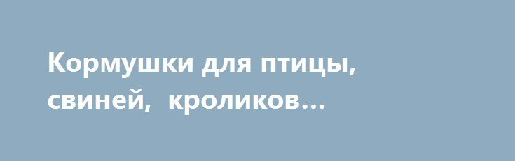 Кормушки для птицы, свиней, кроликов «Харьков UA» http://www.pogruzimvse.ru/doska255/?adv_id=1814 Производим и реализуем бункерные кормушки из оцинкованной стали. Возможно изготовление под необходимые размеры. Опт, розница. Кормушки бункерные, микрочашечные поилки, системы ниппельного поения, автопоилки для кроликов и птицы. Бордюры для грядок. Изготовление нестандартных изделий из оцинкованной стали. Более детальную информацию уточняйте у наших менеджеров.  {{AutoHashTags}}