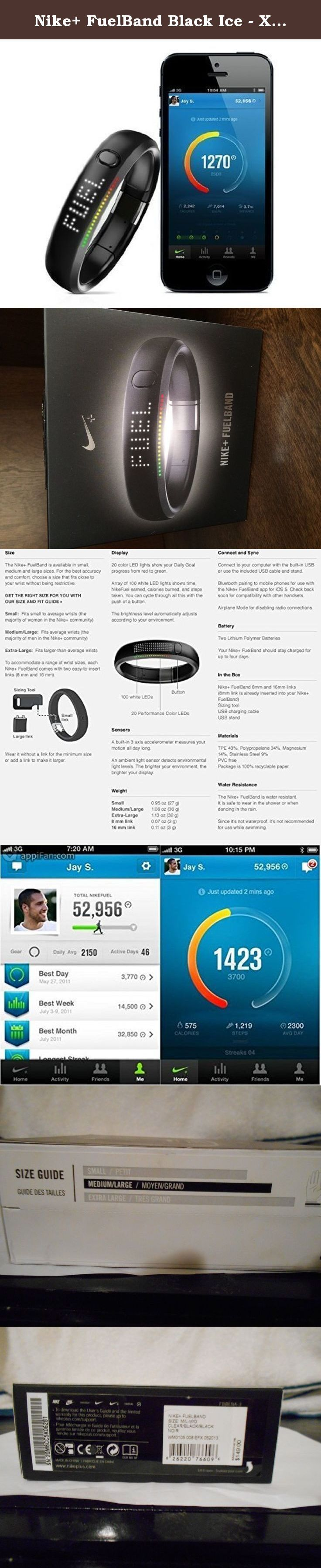 Nike+ FuelBand Black Ice - X-Large (XL). Nike+ FuelBand tracks your activity through a sport-tested accelerometer, then translates every move into NikeFuel. It's also a great watch. Nike+ FuelBand tracks running, walking, dancing, basketball and dozens of everyday activities. How active do you want to be? Set your Daily Goal and Nike+ FuelBand tracks your progress, lighting up from red to green throughout the day. Get to green and you've hit your goal. With the touch of a button you can...