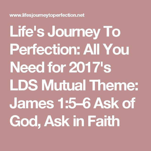 Life's Journey To Perfection: All You Need for 2017's LDS Mutual Theme: James 1:5–6 Ask of God, Ask in Faith