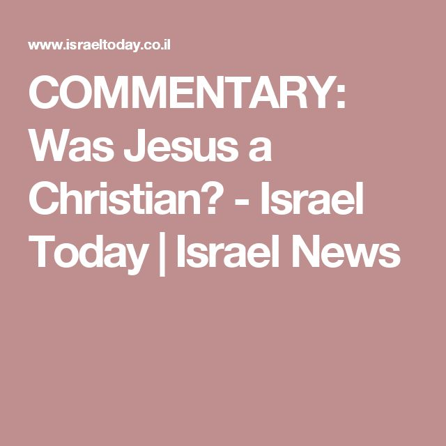 COMMENTARY: Was Jesus a Christian? - Israel Today | Israel News