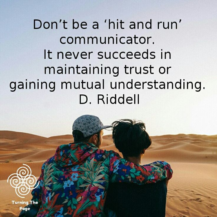 Don't be a 'hit and run' communicator. It never succeeds in maintaining trust or gaining mutual understanding. D. Riddell