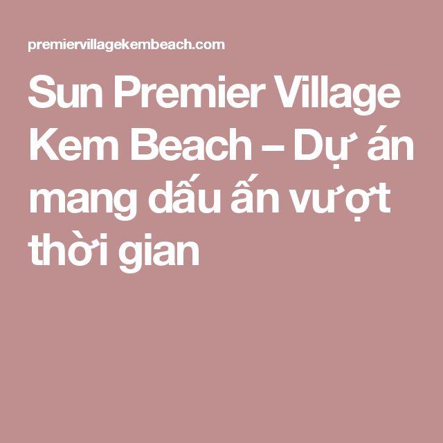 Sun Premier Village Kem Beach –  Dự án mang dấu ấn vượt thời gian