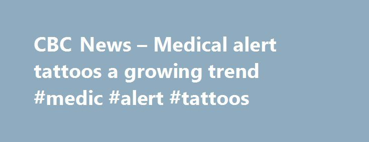 CBC News – Medical alert tattoos a growing trend #medic #alert #tattoos http://south-carolina.remmont.com/cbc-news-medical-alert-tattoos-a-growing-trend-medic-alert-tattoos/  # Medical alert tattoos a growing trend (Note:CBC does not endorse and is not responsible for the content of external links.) Medical tattoos are becoming more common, with some people choosing to ink their wrists or other body parts with warnings about a health condition instead of wearing standard MedicAlert bracelets…