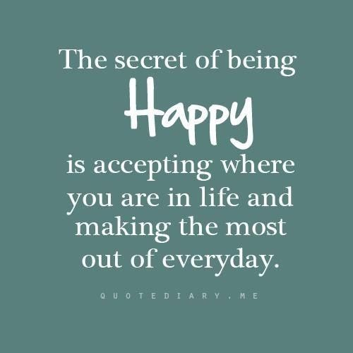 The secret of being happy is accepting where you are in life