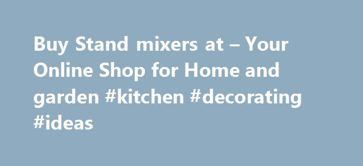 Buy Stand mixers at – Your Online Shop for Home and garden #kitchen #decorating #ideas http://kitchen.remmont.com/buy-stand-mixers-at-your-online-shop-for-home-and-garden-kitchen-decorating-ideas/  #kitchen mixers # As a great alternative to hand mixers. view our excellent range of stand mixers to help you prepare some great tasting meals for all the family. These food mixers have a range of different functions and speeds so you will achieve the perfect consistency. The kitchen aid stand…