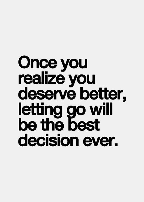 Once you realize you deserve better, letting go will be the best decision ever. #quote