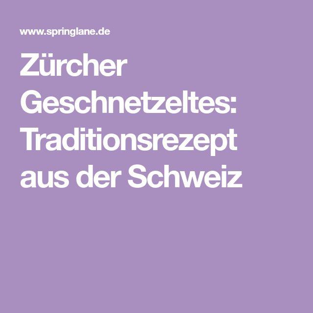 Zürcher Geschnetzeltes: Traditionsrezept aus der Schweiz