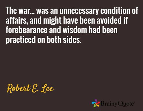 The war... was an unnecessary condition of affairs, and might have been avoided if forebearance and wisdom had been practiced on both sides. / Robert E. Lee