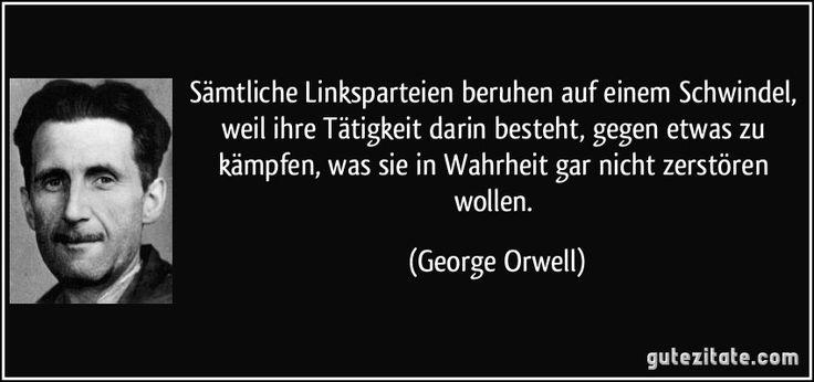 Sämtliche Linksparteien beruhen auf einem Schwindel, weil ihre Tätigkeit darin besteht, gegen etwas zu kämpfen, was sie in Wahrheit gar nicht zerstören wollen. (George Orwell)