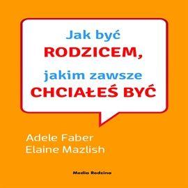 Audiobook Jak być rodzicem, jakim zawsze chciałeś być  - autor Adele Faber;Elaine Mazlish   - czyta zespół lektorów