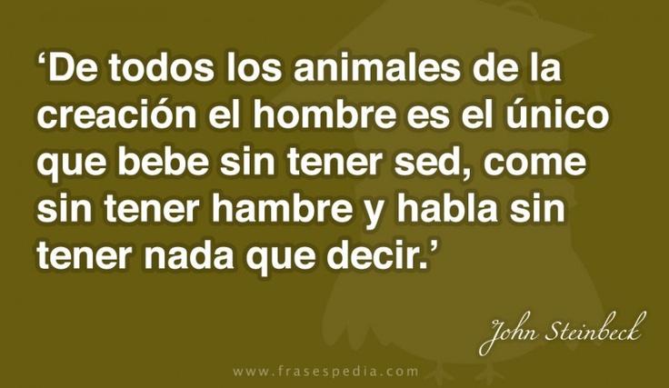 De todos los animales de la creación el hombre es el único que bebe sin tener sed, come sin tener hambre y habla sin tener nada que decir.