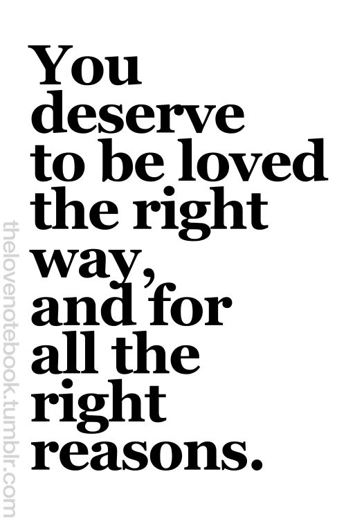 You deserve to be love the right way and for all the right reasons.