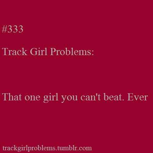 Yeah, the girl that runs the 200, but I will one day!