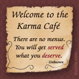 Welcome to the Karma Cafe There are no menus You will get Served What you Deserve How True!