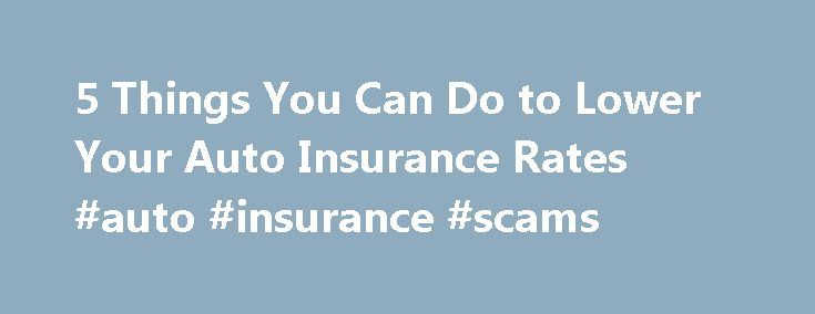 5 Things You Can Do to Lower Your Auto Insurance Rates #auto #insurance #scams http://mauritius.remmont.com/5-things-you-can-do-to-lower-your-auto-insurance-rates-auto-insurance-scams/  # 5 Things You Can Do to Lower Your Auto Insurance Rates Hear me roar, for I am the insurance king. It's not something I set out to become. I suppose it just happened — like going bald. Maybe it's because buying insurance is as inevitable as death and taxes. And while we all cringe at the idea of purchasing…