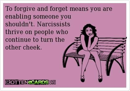 """to forgive and forget means you are enabling someone you shouldn't. narcissists thrive on people who continue to turn the other cheek"" Yup."