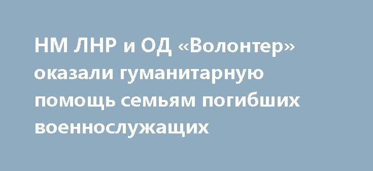 НМ ЛНР и ОД «Волонтер» оказали гуманитарную помощь семьям погибших военнослужащих http://rusdozor.ru/2017/03/20/nm-lnr-i-od-volonter-okazali-gumanitarnuyu-pomoshh-semyam-pogibshix-voennosluzhashhix/  19 марта 2017 года представители Народной милиции и ОД «Волонтер» посетили семьи погибших военнослужащих и оказали им гуманитарную помощь в виде продуктовых наборов.  «Сегодня мы в очередной раз проводим акцию по оказанию помощи семьям наших погибших товарищей, которые пали ...