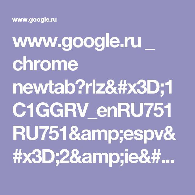 www.google.ru _ chrome newtab?rlz=1C1GGRV_enRU751RU751&espv=2&ie=UTF-8