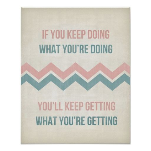 If You Keep Doing What You're Doing, You'll Keep Getting What You're Getting.  Inspirational quote Chevron Stripe art typography poster print