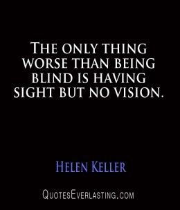 "Helen Keller quote ""The only thing worse the being blind is having sight buy no vision"""