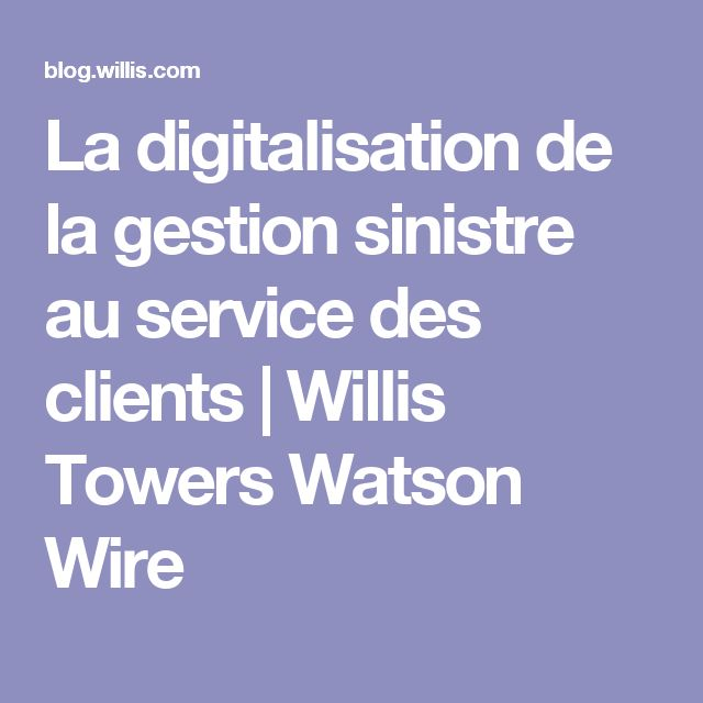 La digitalisation de la gestion sinistre au service des clients | Willis Towers Watson Wire