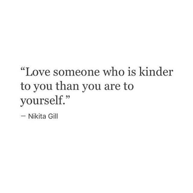love someone who is kinder to you than you are to yourself