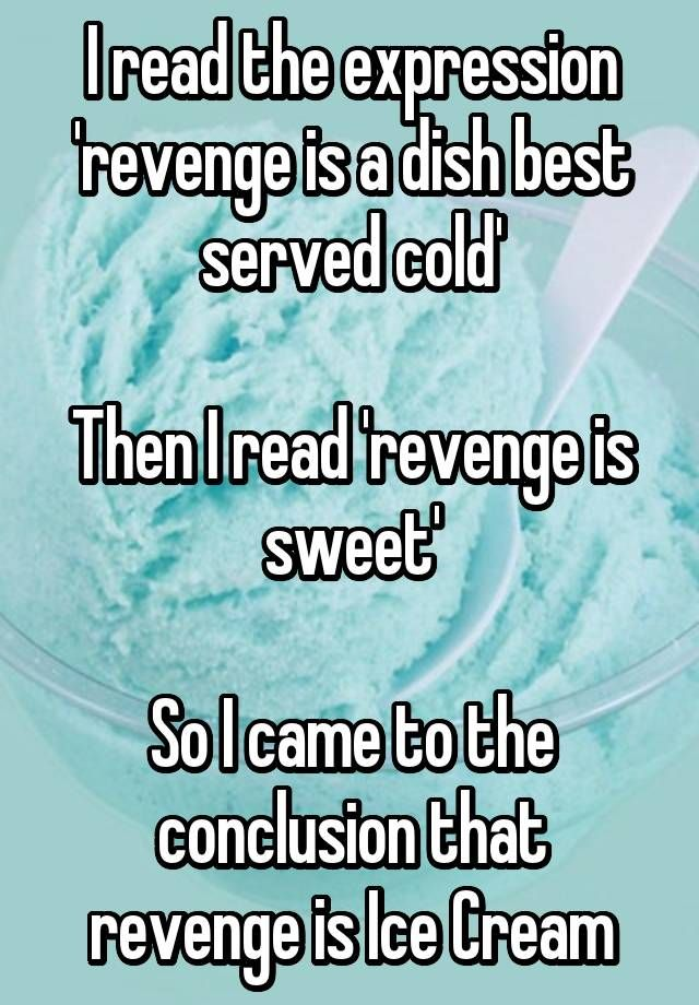I read the expression 'revenge is a dish best served cold' Then I read 'revenge is sweet' So I came to the conclusion that revenge is Ice Cream