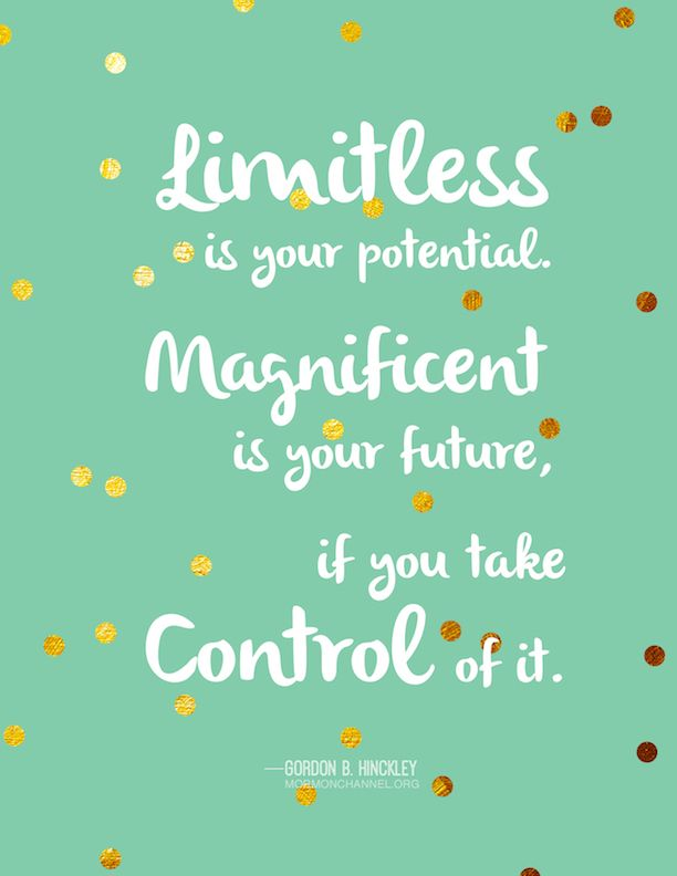 """""""Limitless is your potential. Magnificent is your future, if you take control of it."""" -Gordon B. Hinckley"""