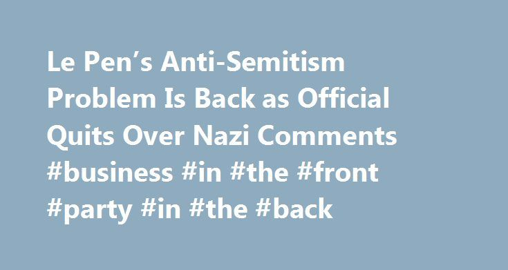 Le Pen's Anti-Semitism Problem Is Back as Official Quits Over Nazi Comments #business #in #the #front #party #in #the #back http://kansas.remmont.com/le-pens-anti-semitism-problem-is-back-as-official-quits-over-nazi-comments-business-in-the-front-party-in-the-back/  # Le Pen's Anti-Semitism Problem Is Back as Official Quits Over Nazi Comments Macron Trying to Reach Beyond the Elites The National Front s history of anti-Semitism intruded on the French election campaign again on Friday as…