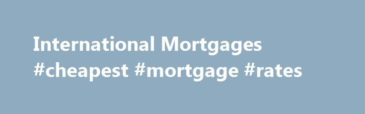 International Mortgages #cheapest #mortgage #rates http://money.remmont.com/international-mortgages-cheapest-mortgage-rates/  #international mortgage # We specialise in offering mortgage advice to British expatriates and foreign nationals purchasing property worldwide, whether this be for main residence, second home or investment. We act as mortgage brokers to find you the most suitable and competitive mortgage program. When considering the purchase of a property overseas, preparation is the…