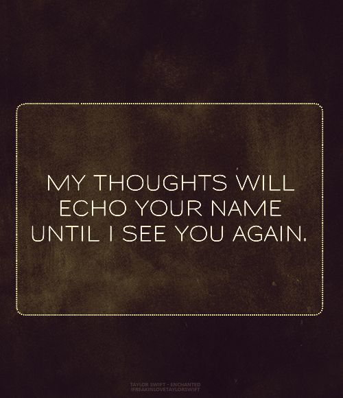 My thoughts will echo your name until I see you again.