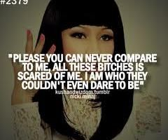 Please you can never compare to me, all these bitches is scared of me. I am who they couldn't even dare to be.