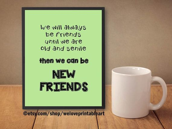Funny Best Friends Quote: This digital art print features a humorous quote about best friends:    We will always be friends   until we are   old and senile  then we can be     NEW FRIENDS