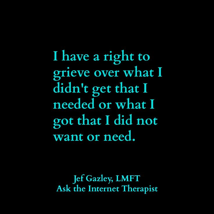 I have a right to grieve over what I didn't get that I needed or what I got that I did not want or need.