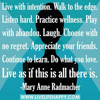 Live with intention. Walk to the edge. Listen hard. Practice wellness. Play with abandon. Laugh. Choose with no regret. Appreciate your friends. Continue to learn. Do what you love. Live as if this is all there is. by deeplifequotes, via Flickr