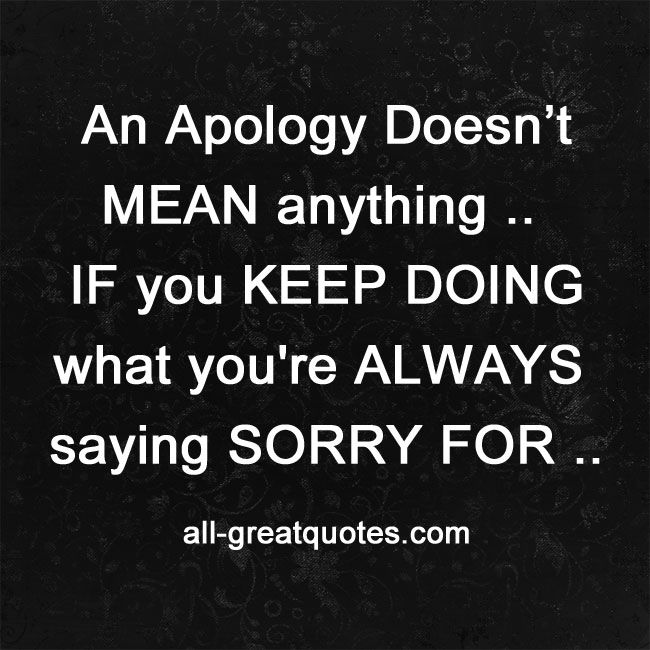 Stop Saying Sorry Quotes: An Apology Doesn't MEAN Anything .. IF You KEEP DOING What