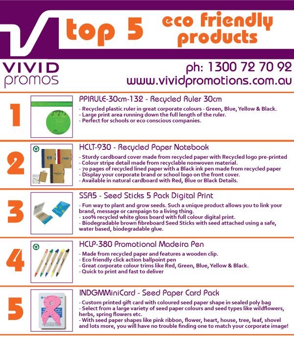 Top 5 Eco friendly promotional products.  Recycled plastic ruler, recycled cardboard notepad, Environmentally friendly cardboard pen, grow seed paper, herb seed sticks.  For more information click http://www.vividpromotions.com.au/eco-friendly-promotional-products-c-783.html