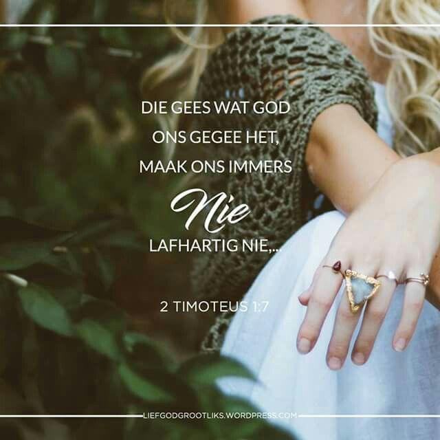 Week 5 – 1 & 2 Timoteus - Ons word geroep om getrou te wees Maandag LEES: 1:1-7 SOAP: 1:7  Liewe Jesus,  Dankie vir die gawes van U krag, liefde en selfbeheersing. Help my om dit in my lewe te benut en nie in my krag te leef nie. Op die dae wat ek met vrees worstel, help my om te onthou dat U met my is, dat U liefde vir my tot in die hemel reik en dat my lewe in U hande is. Amen.