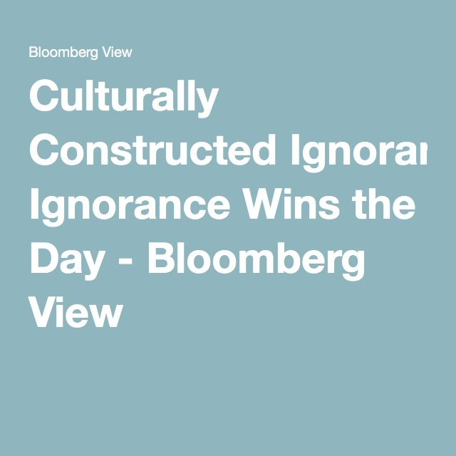 Culturally Constructed Ignorance Wins the Day - Bloomberg View