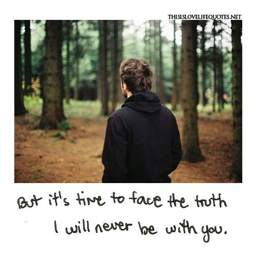 But it's time to face the truth.  I will never be with you.