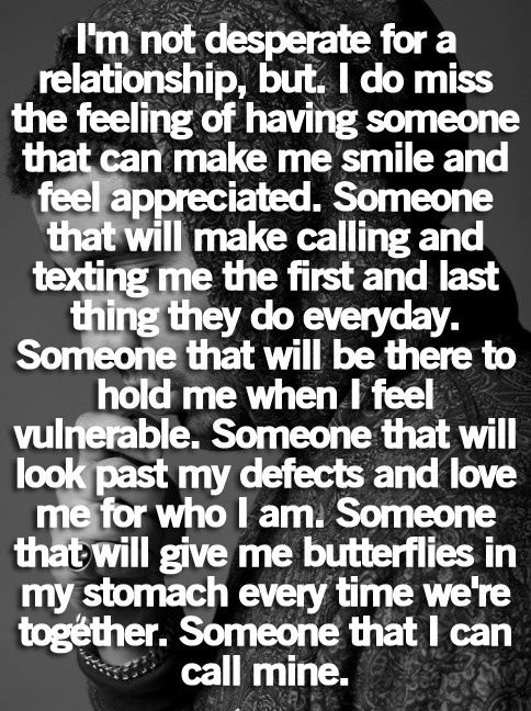 This is EXACTLY how I feel. Im not like looking for a boyfriend or anything, but..Well the quote says it all.