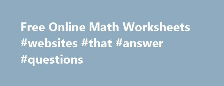 Free Online Math Worksheets #websites #that #answer #questions http://answer.remmont.com/free-online-math-worksheets-websites-that-answer-questions/  #math answers online # Free Online Math Worksheets Looking for free Math Worksheets and Math Quizzes? Our directory of Free Online Math Worksheets and Math Quizzes available on the Internet. They include Algebra Math Worksheets, Geometry Math Worksheets, Multiplication Math Worksheets, Division Math Worksheets, Measurement Math Worksheets…