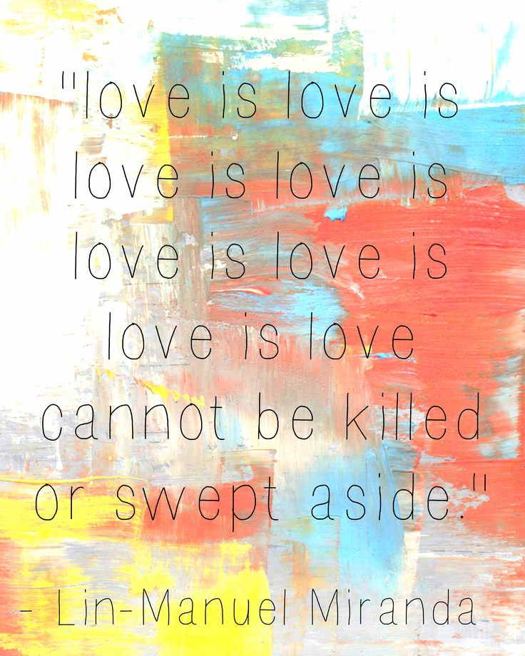 love is love is love... Lin-Manuel Miranda quote. I watched his Tony speech as many times as I watched the performances