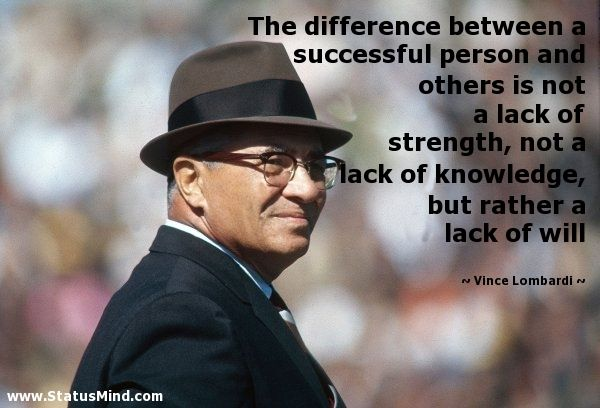The difference between a successful person is not a lack of strength, not a lack of knowledge, but rather a lack of will. -Vincent Lombardi