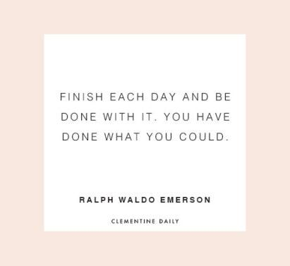 Finish each day and be done with it. You have done what you could.
