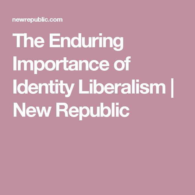 The Enduring Importance of Identity Liberalism | New Republic