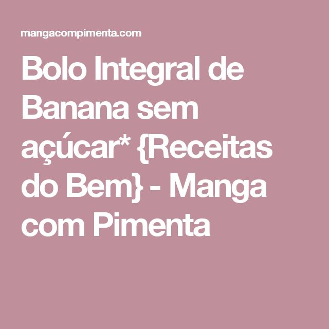Bolo Integral de Banana sem açúcar* {Receitas do Bem} - Manga com Pimenta
