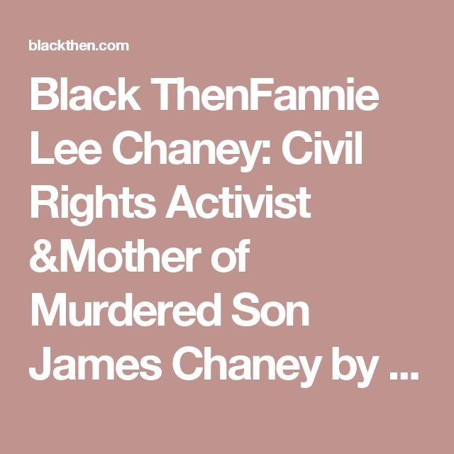Black ThenFannie Lee Chaney: Civil Rights Activist &Mother of Murdered Son James Chaney by the Ku Klux Klan | Black Then