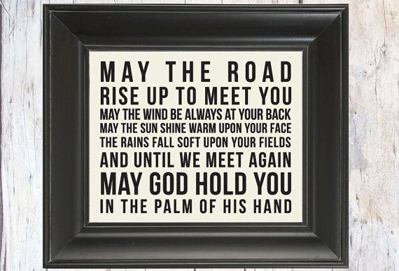 May the road rise up to meet you. May the wind be always at your back. May the sun shine warm upon your face; the rains fall soft upon your fields and until we meet again, may God hold you in the palm of His hand. -traditional gaelic blessing