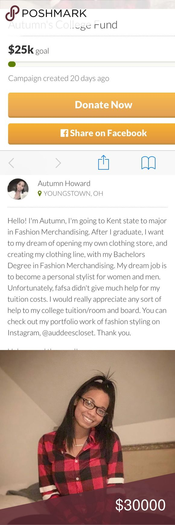 GO FUND ME/ MEET YOUR POSHER Hi, poshers! I'm Autumn and I'm starting a go fund me for my college tuition for my freshman year! I would like to major in Fashion Merchandising. After graduation, I plan to open my clothing boutique. I want to start a brand for everyone. No matter what size,age, gender, sexuality, ; I want to make clothes for EVERYONE. Check out my of fashion styling account on Instagram @auddeescloset . Please share! Thank you. The GoFundMe link is above in my profile website…